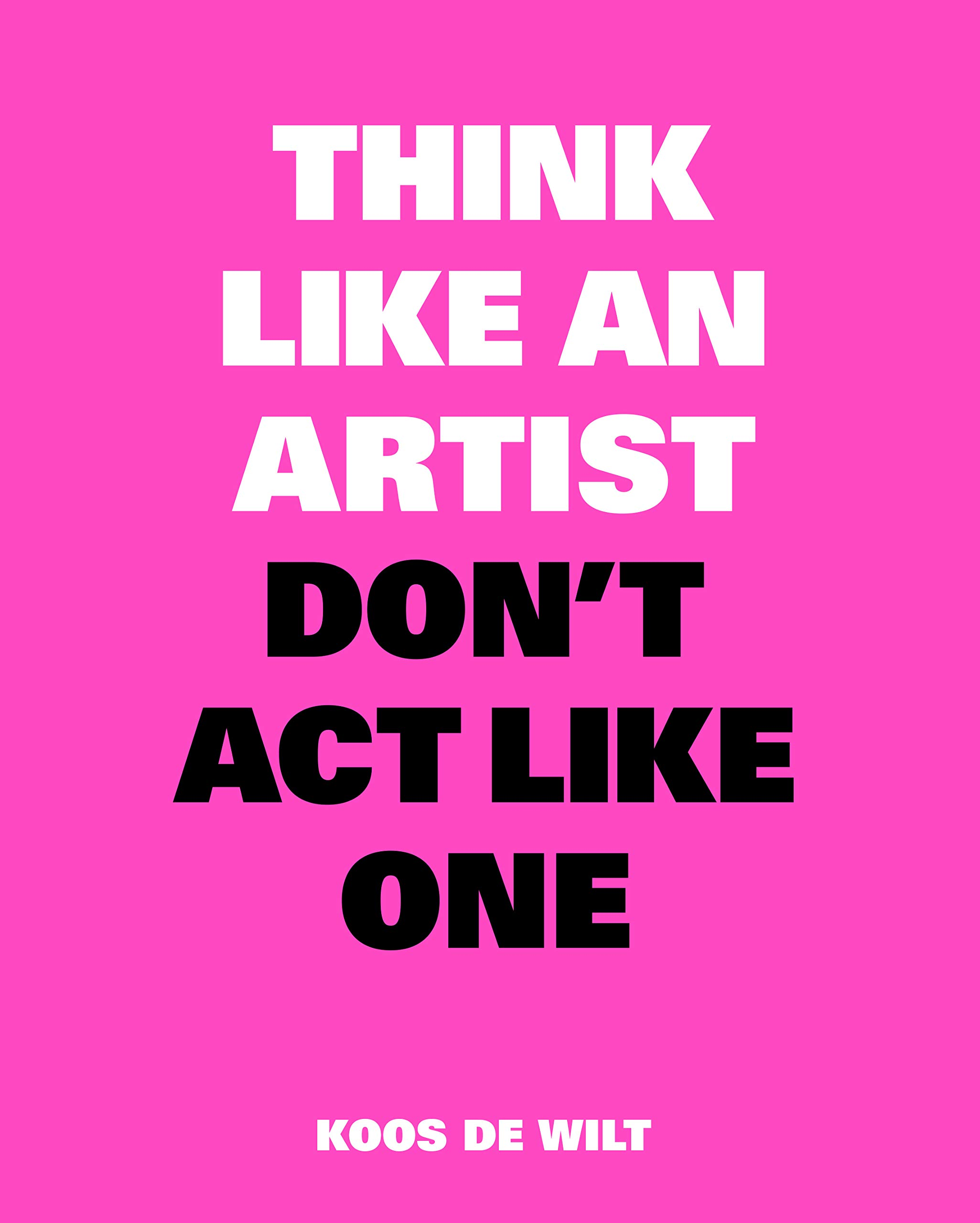 Think Like an Artist don't act like one Koos de Wilt